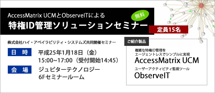 AccessMatrix UCMとObserveITによる特権ID管理ソリューションセミナー(日時:平成25年1月18日(金)15時開始)